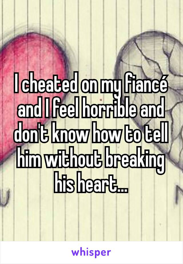 I cheated on my fiancé and I feel horrible and don't know how to tell him without breaking his heart...