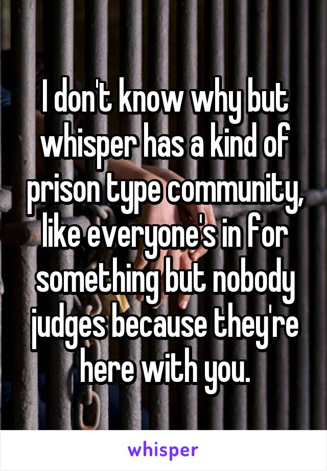I don't know why but whisper has a kind of prison type community, like everyone's in for something but nobody judges because they're here with you.