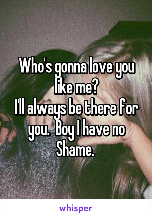 Who's gonna love you like me? I'll always be there for you.  Boy I have no Shame.