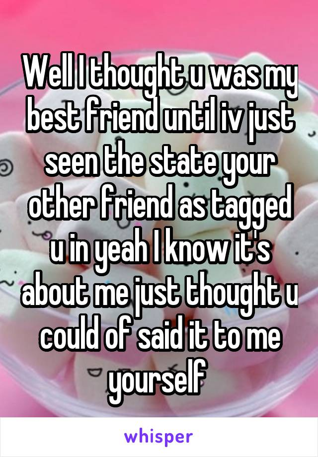 Well I thought u was my best friend until iv just seen the state your other friend as tagged u in yeah I know it's about me just thought u could of said it to me yourself