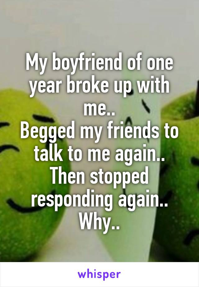 My boyfriend of one year broke up with me.. Begged my friends to talk to me again.. Then stopped responding again.. Why..