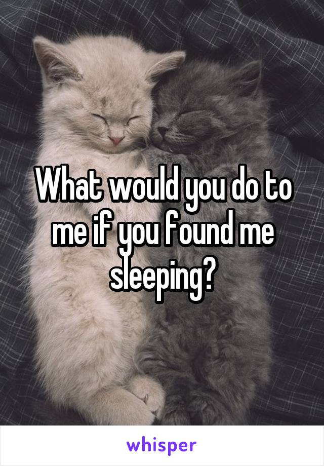 What would you do to me if you found me sleeping?