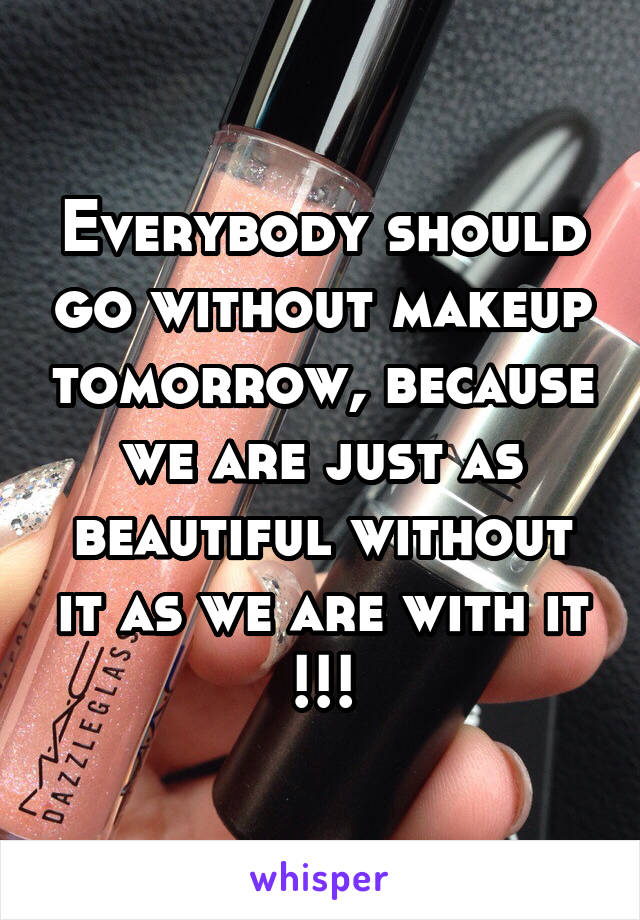 Everybody should go without makeup tomorrow, because we are just as beautiful without it as we are with it !!!