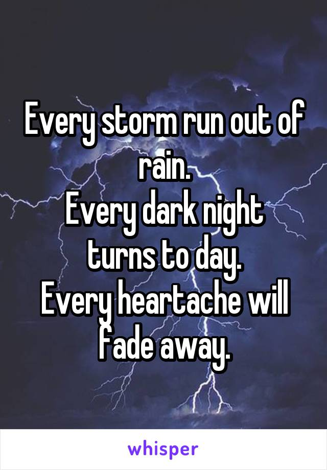 Every storm run out of rain. Every dark night turns to day. Every heartache will fade away.