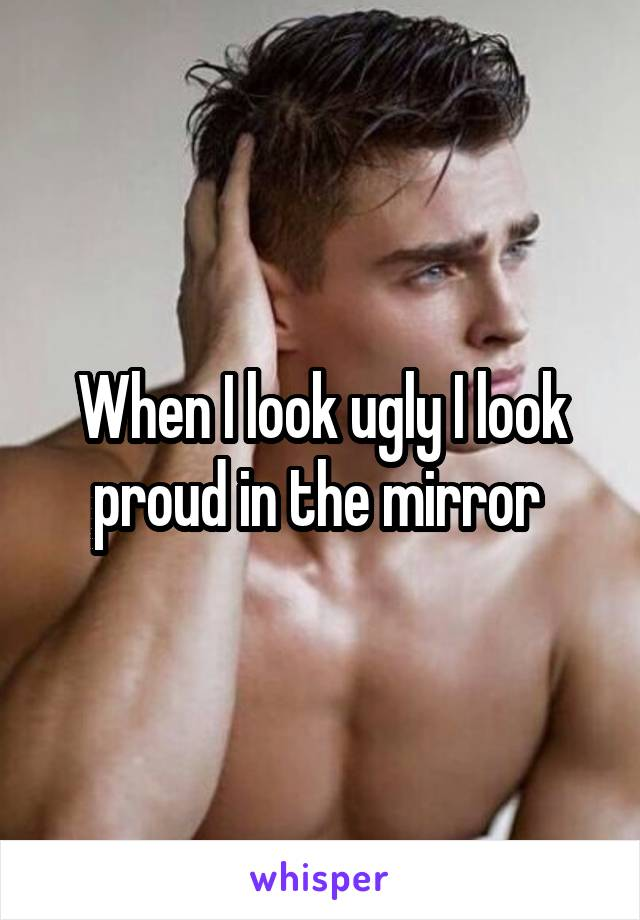 When I look ugly I look proud in the mirror