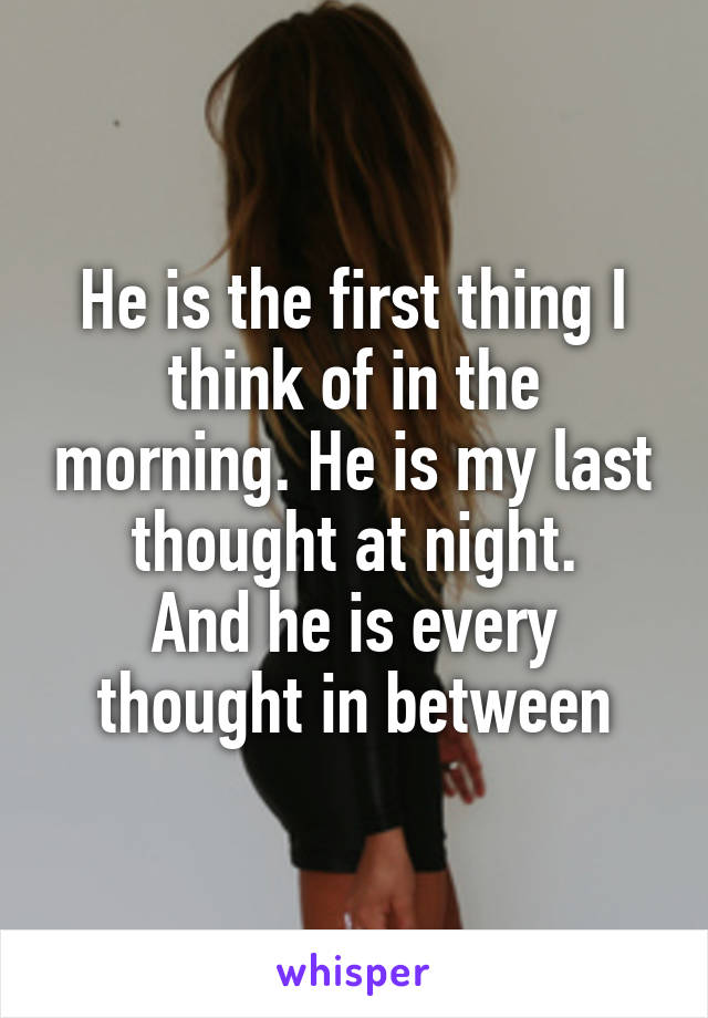 He is the first thing I think of in the morning. He is my last thought at night. And he is every thought in between