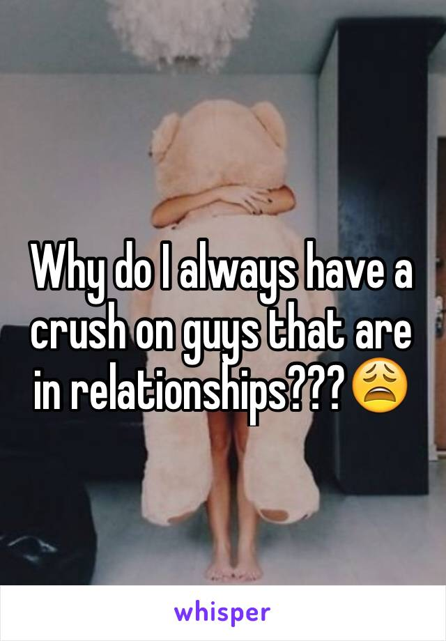 Why do I always have a crush on guys that are in relationships???😩