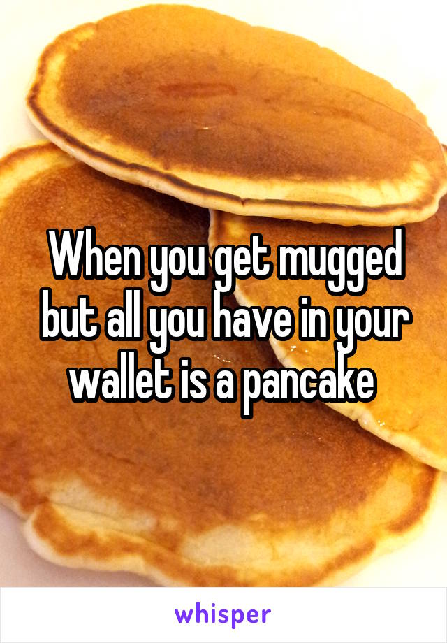 When you get mugged but all you have in your wallet is a pancake