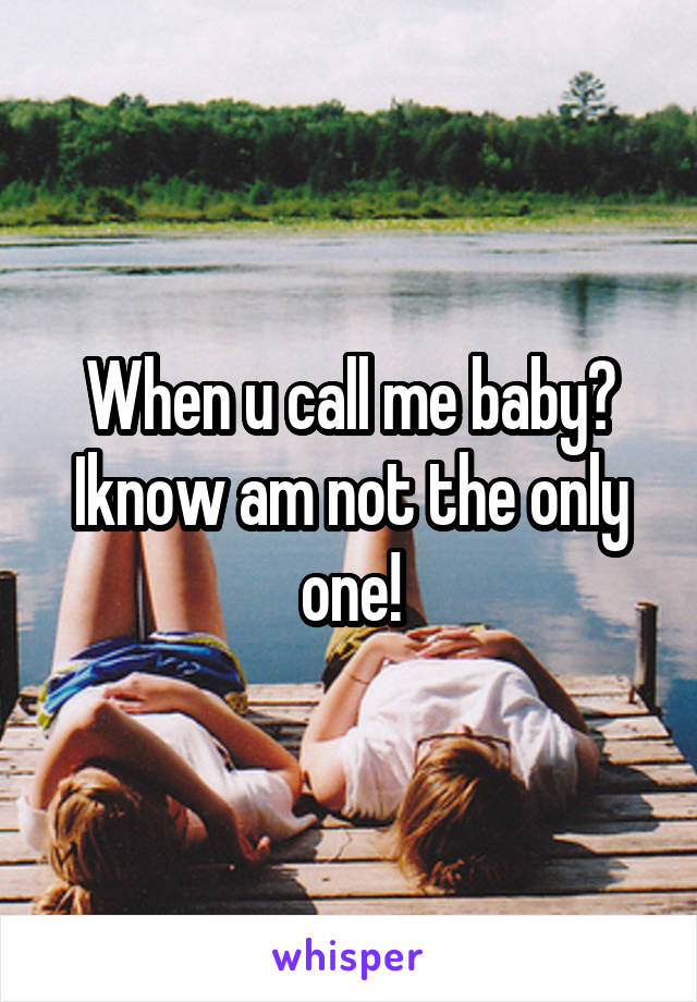 When u call me baby? Iknow am not the only one!