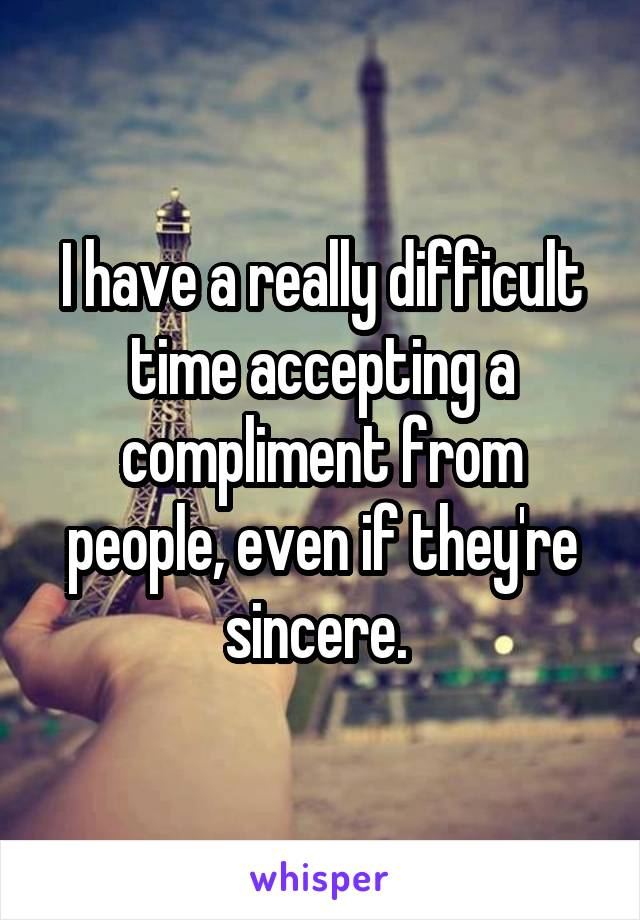 I have a really difficult time accepting a compliment from people, even if they're sincere.
