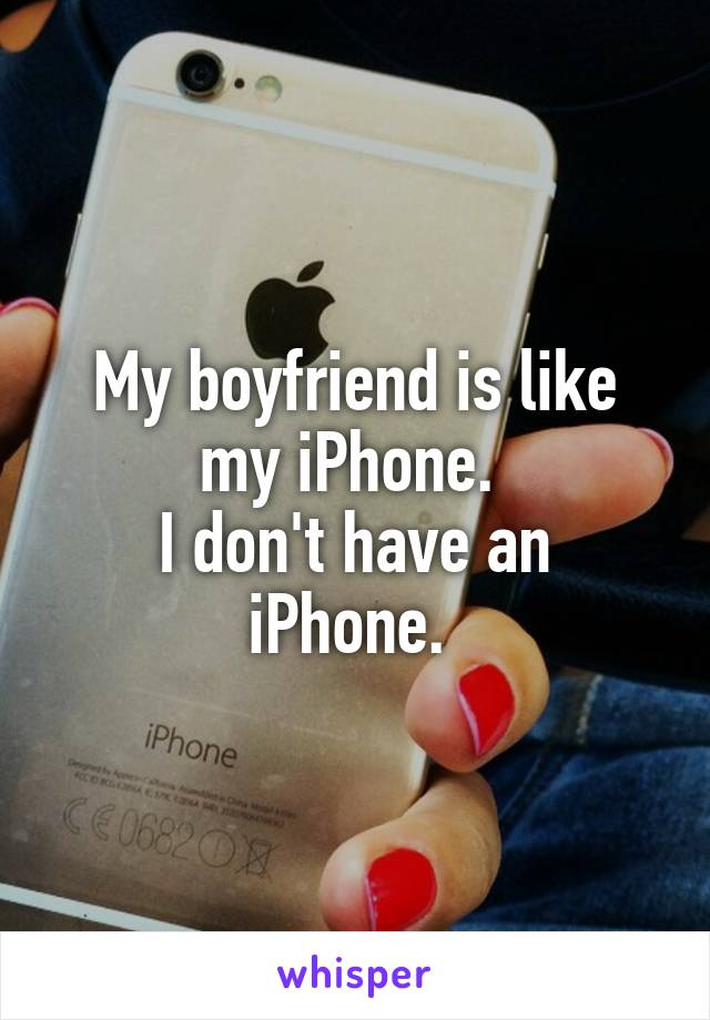 My boyfriend is like my iPhone.  I don't have an iPhone.