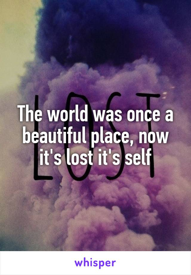 The world was once a beautiful place, now it's lost it's self