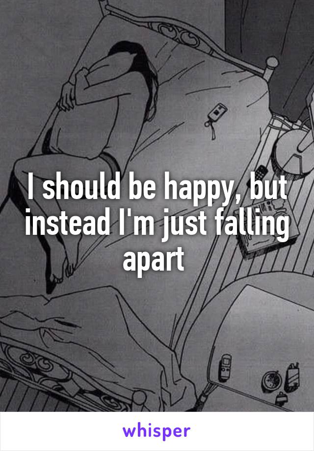 I should be happy, but instead I'm just falling apart