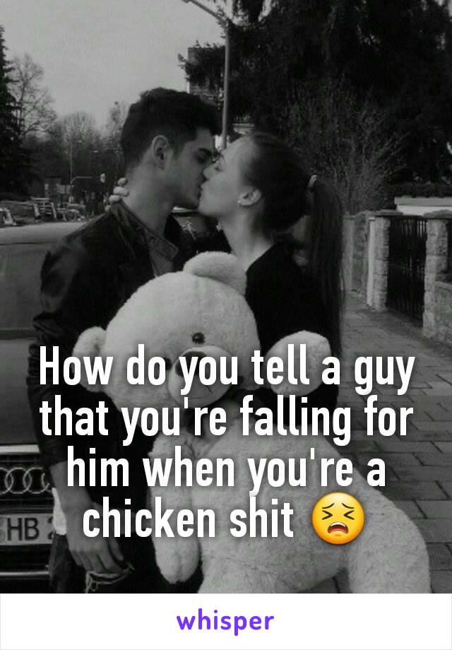 How do you tell a guy that you're falling for him when you're a chicken shit 😣