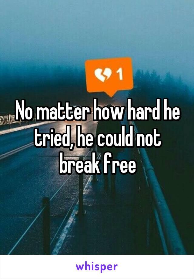 No matter how hard he tried, he could not break free