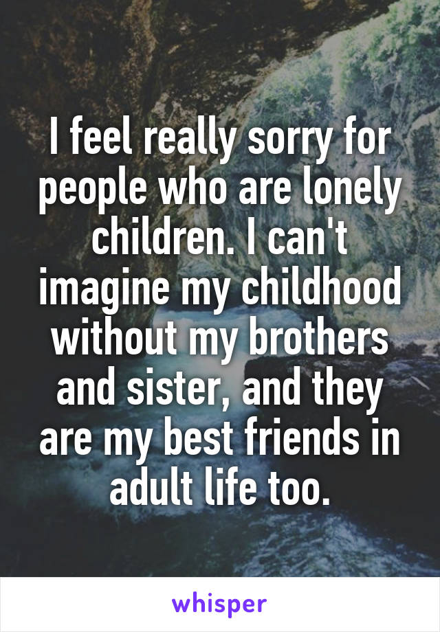 I feel really sorry for people who are lonely children. I can't imagine my childhood without my brothers and sister, and they are my best friends in adult life too.