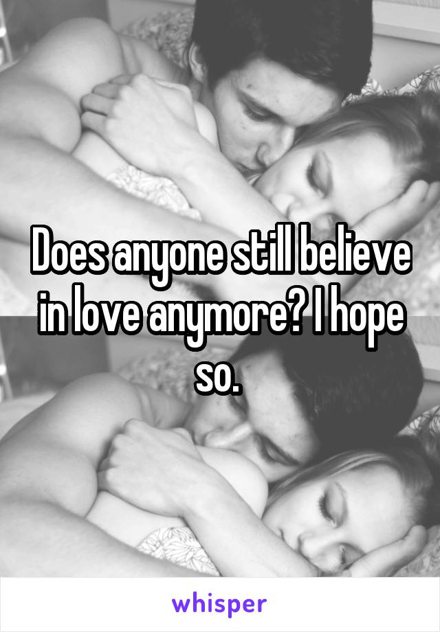 Does anyone still believe in love anymore? I hope so.