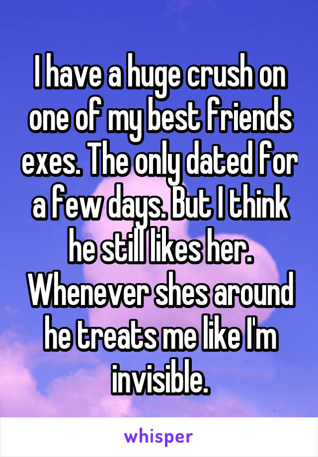 I have a huge crush on one of my best friends exes. The only dated for a few days. But I think he still likes her. Whenever shes around he treats me like I'm invisible.