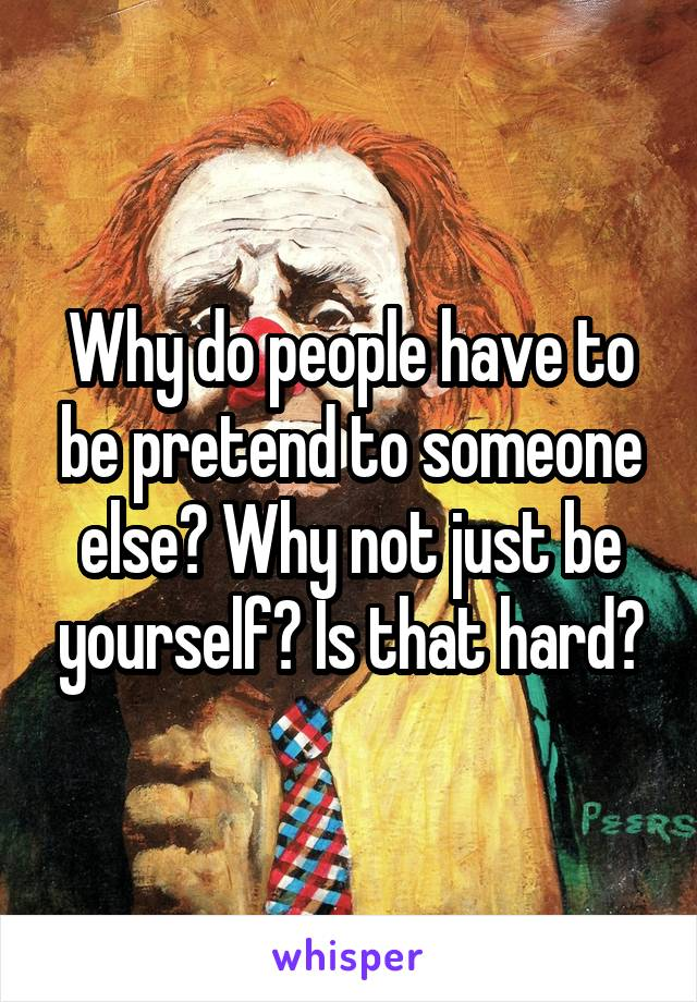 Why do people have to be pretend to someone else? Why not just be yourself? Is that hard?