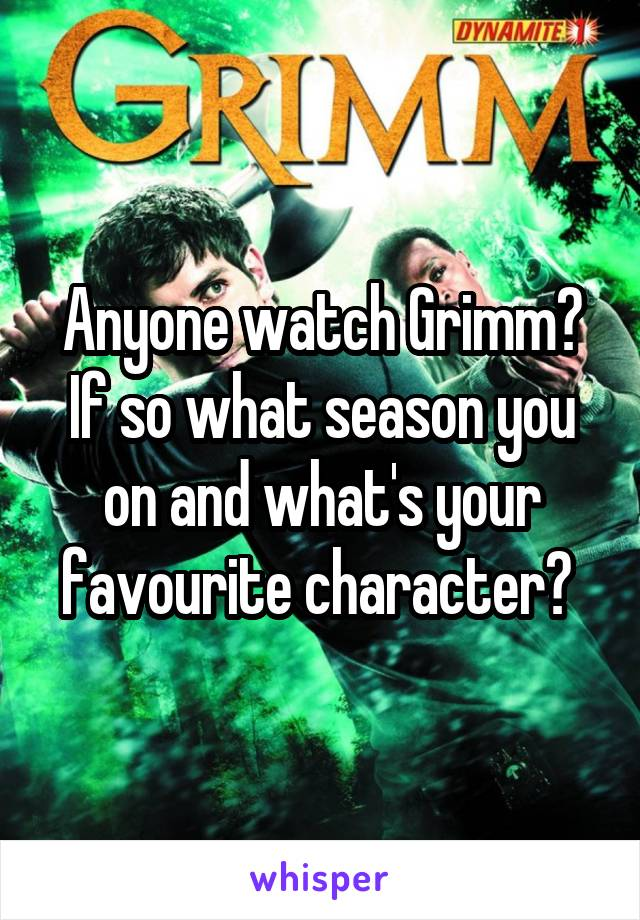 Anyone watch Grimm? If so what season you on and what's your favourite character?