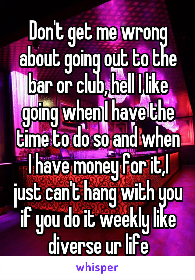Don't get me wrong about going out to the bar or club, hell I like going when I have the time to do so and when I have money for it,I just can't hang with you if you do it weekly like diverse ur life