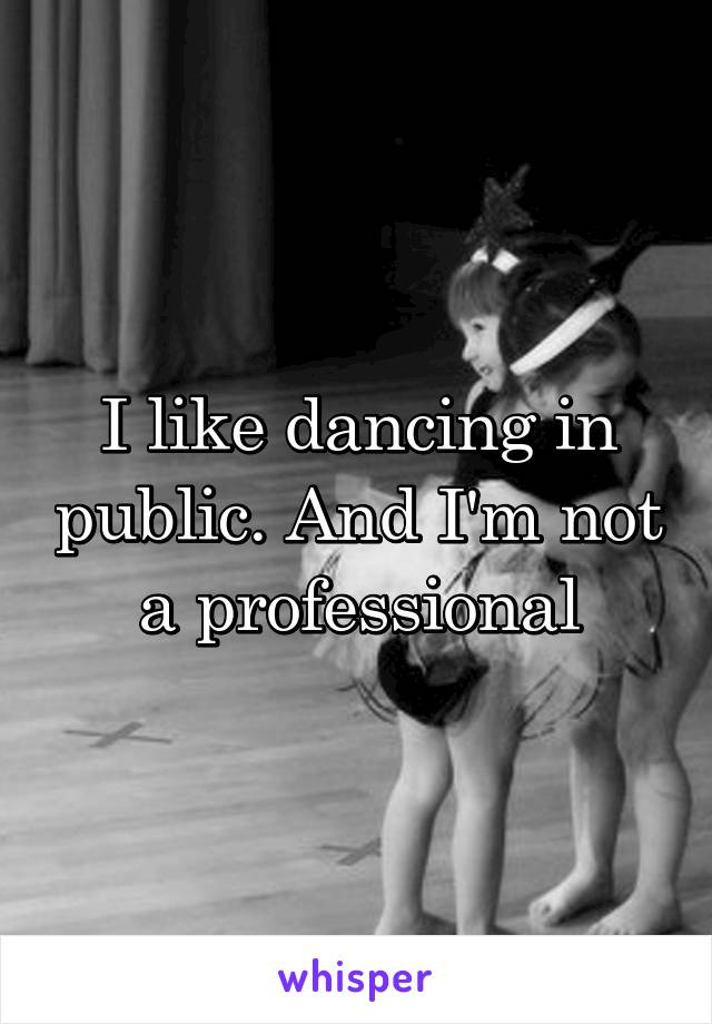 I like dancing in public. And I'm not a professional