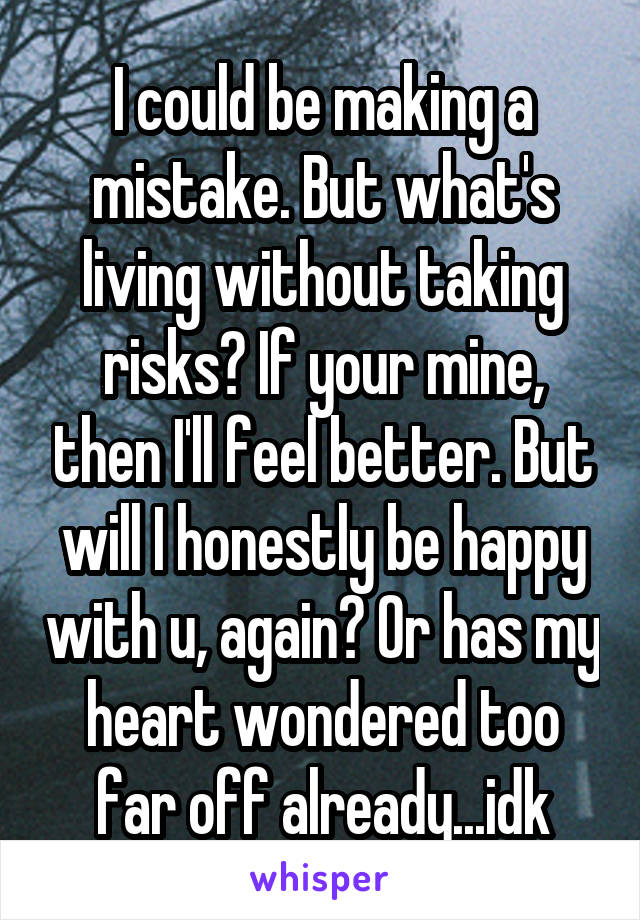 I could be making a mistake. But what's living without taking risks? If your mine, then I'll feel better. But will I honestly be happy with u, again? Or has my heart wondered too far off already...idk