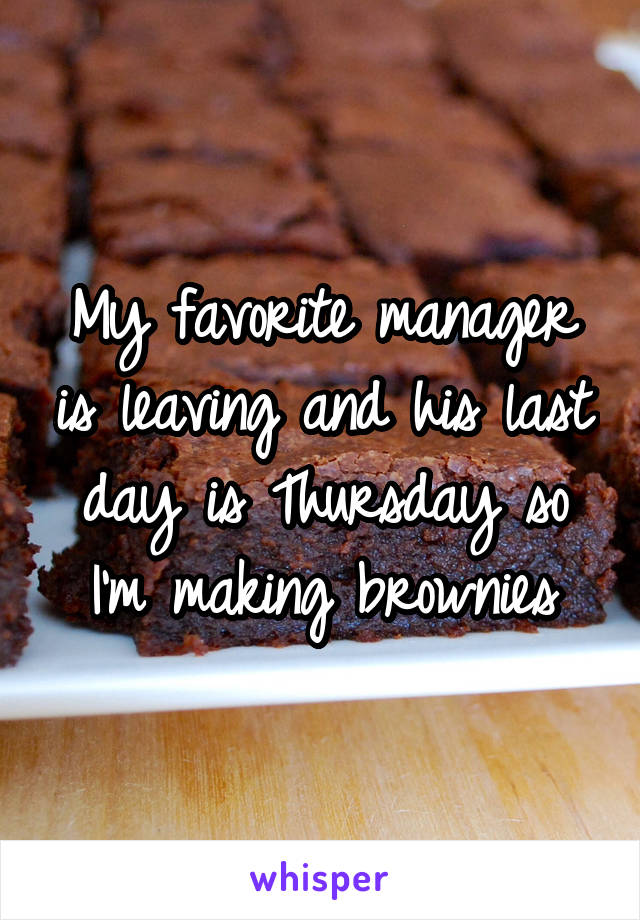 My favorite manager is leaving and his last day is Thursday so I'm making brownies