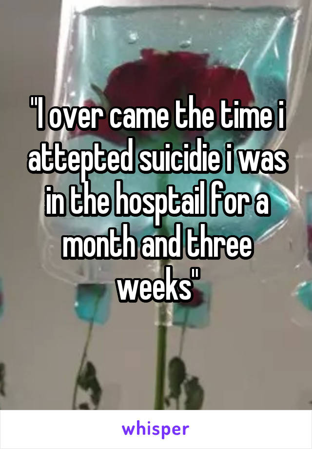 """""""I over came the time i attepted suicidie i was in the hosptail for a month and three weeks"""""""