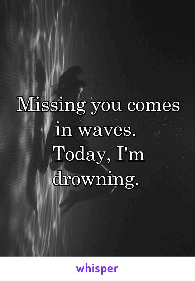Missing you comes in waves.  Today, I'm drowning.