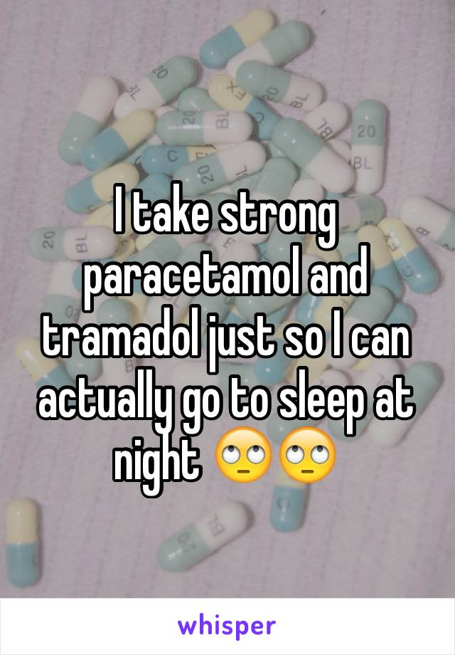 I take strong paracetamol and tramadol just so I can actually go to sleep at night 🙄🙄