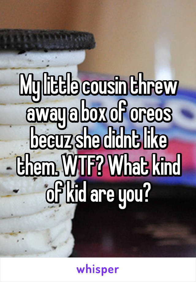 My little cousin threw away a box of oreos becuz she didnt like them. WTF? What kind of kid are you?
