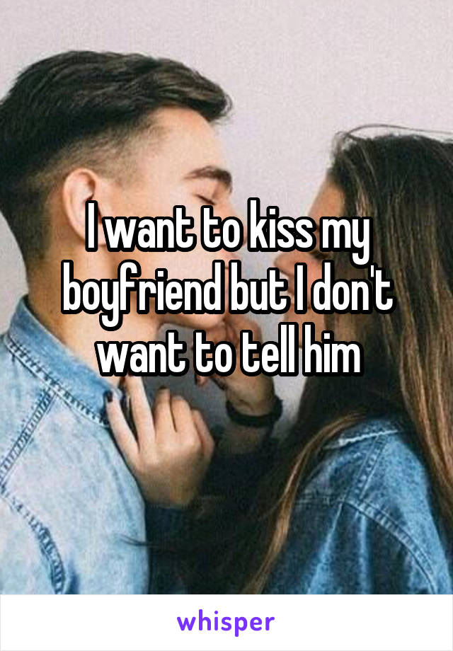 I want to kiss my boyfriend but I don't want to tell him