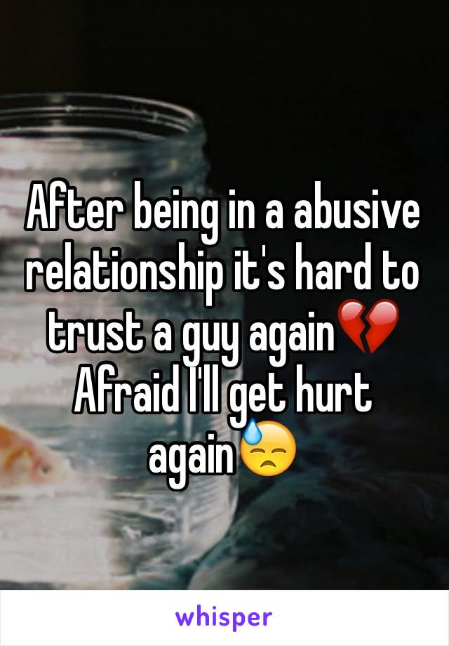 After being in a abusive relationship it's hard to trust a guy again💔 Afraid I'll get hurt again😓