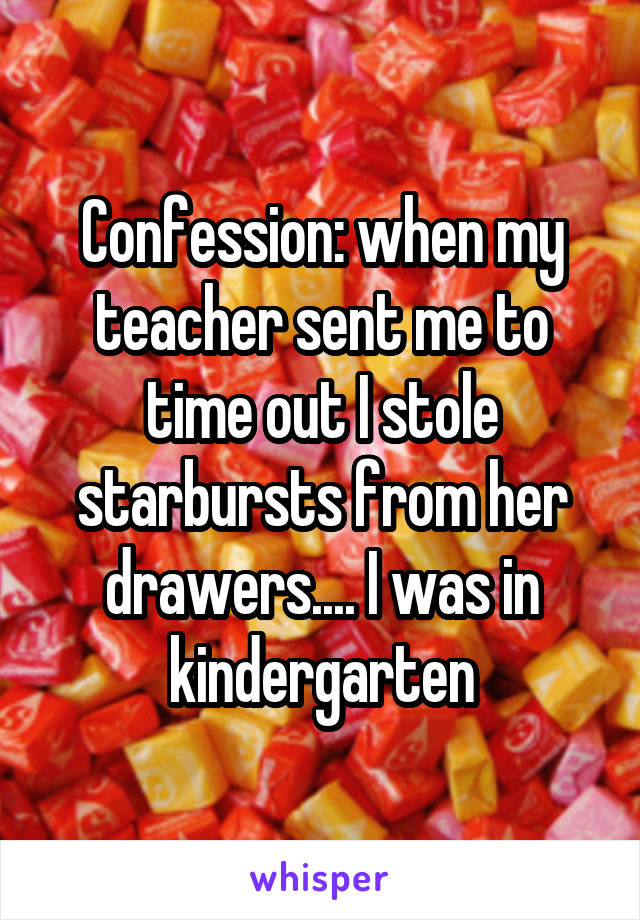 Confession: when my teacher sent me to time out I stole starbursts from her drawers.... I was in kindergarten