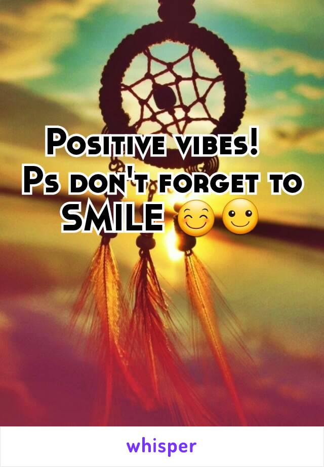 Positive vibes!   Ps don't forget to SMILE 😊☺