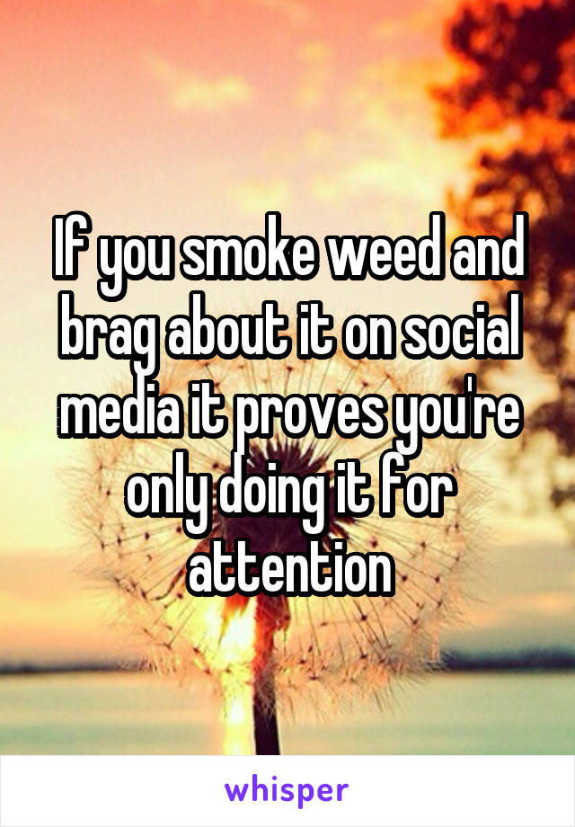 If you smoke weed and brag about it on social media it proves you're only doing it for attention