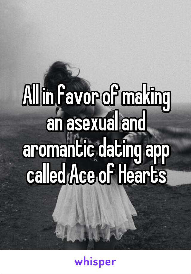 All in favor of making an asexual and aromantic dating app called Ace of Hearts