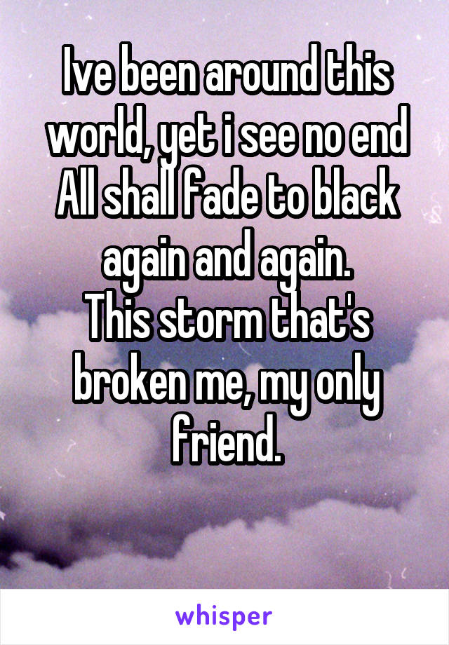 Ive been around this world, yet i see no end All shall fade to black again and again. This storm that's broken me, my only friend.