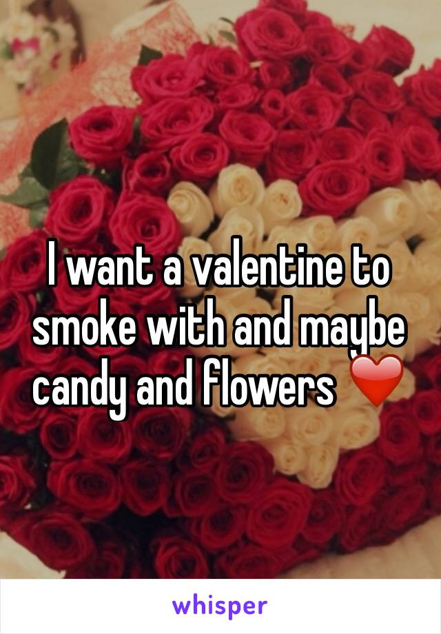 I want a valentine to smoke with and maybe candy and flowers ❤️