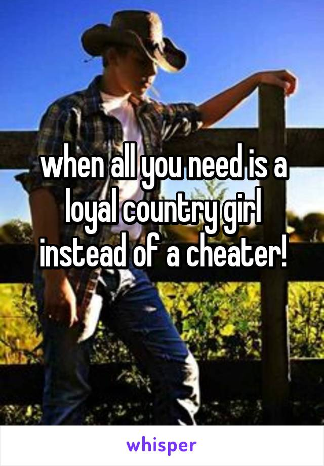 when all you need is a loyal country girl instead of a cheater!
