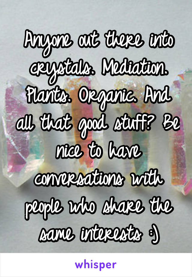 Anyone out there into crystals. Mediation. Plants. Organic. And all that good stuff? Be nice to have conversations with people who share the same interests :)