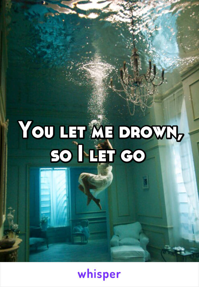 You let me drown, so I let go