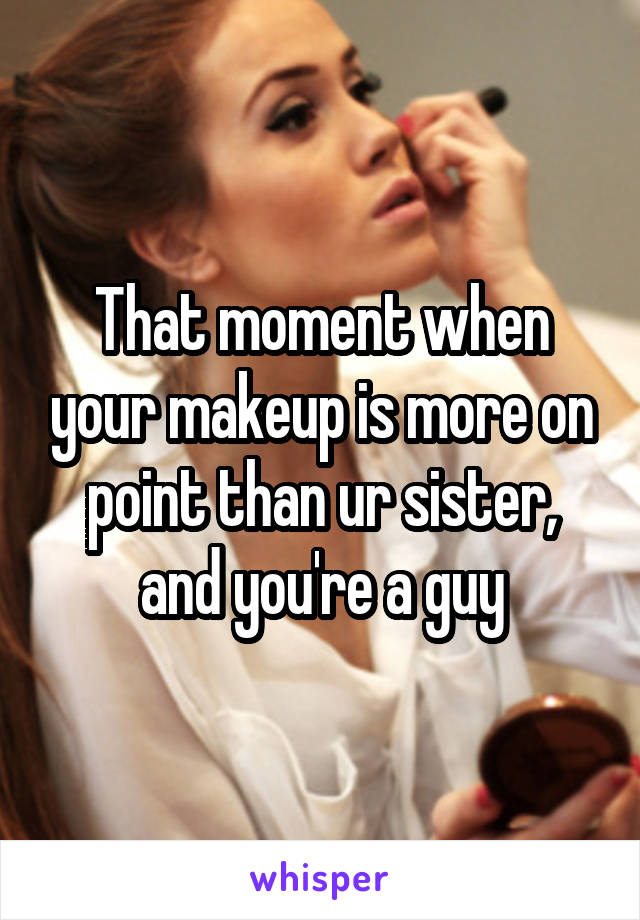That moment when your makeup is more on point than ur sister, and you're a guy