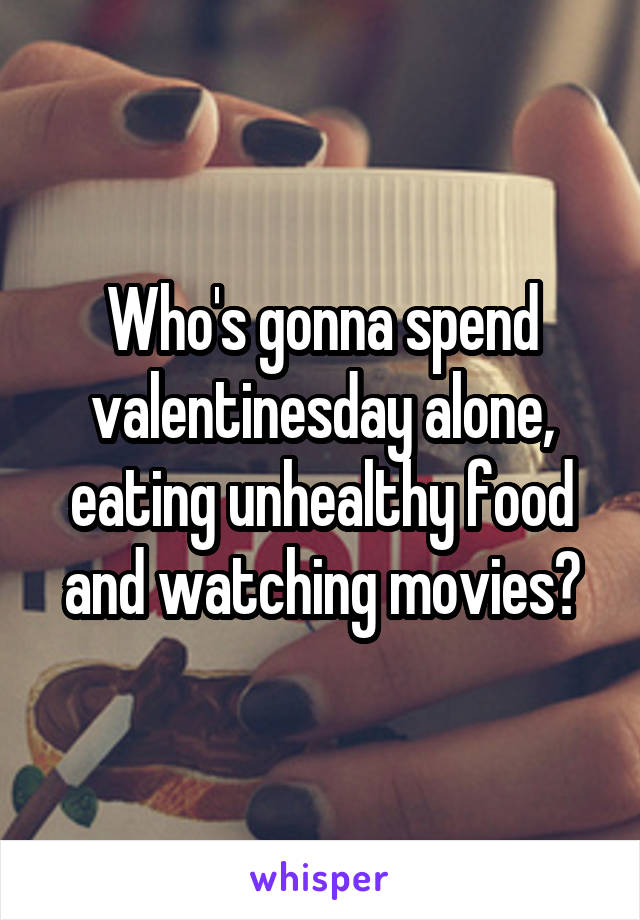 Who's gonna spend valentinesday alone, eating unhealthy food and watching movies?