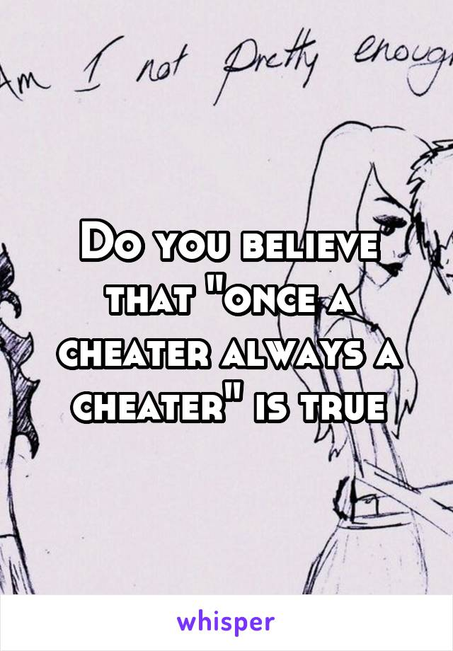 """Do you believe that """"once a cheater always a cheater"""" is true"""