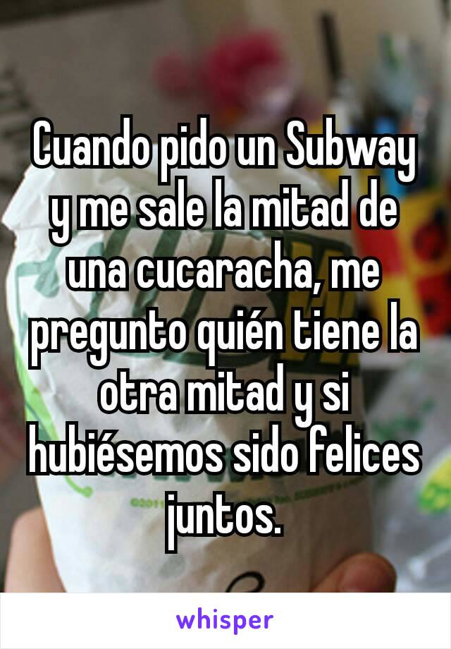 Cuando pido un Subway y me sale la mitad de una cucaracha, me pregunto quién tiene la otra mitad y si hubiésemos sido felices juntos.