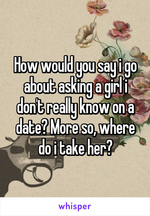 How would you say i go about asking a girl i don't really know on a date? More so, where do i take her?