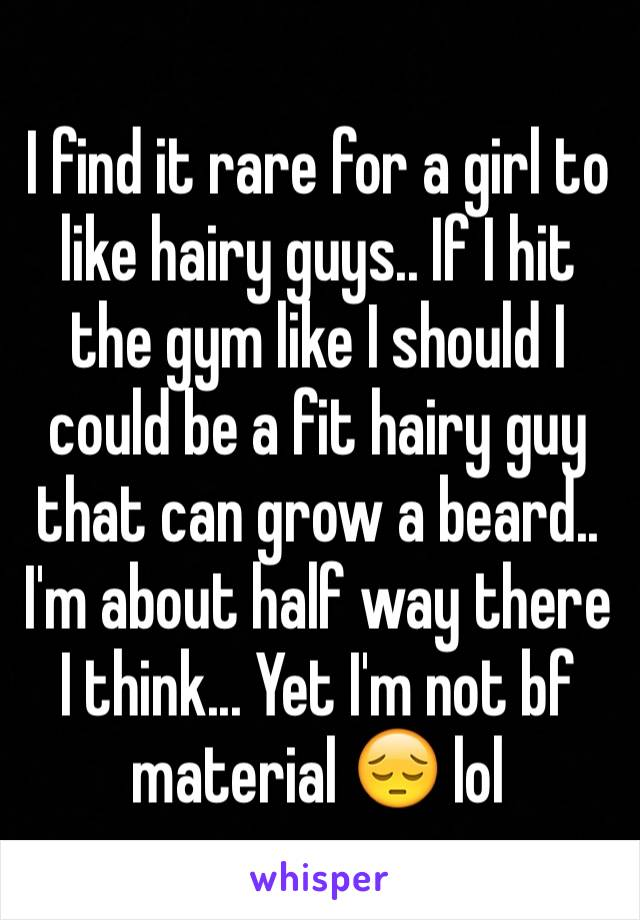 I find it rare for a girl to like hairy guys.. If I hit the gym like I should I could be a fit hairy guy that can grow a beard.. I'm about half way there I think... Yet I'm not bf material 😔 lol
