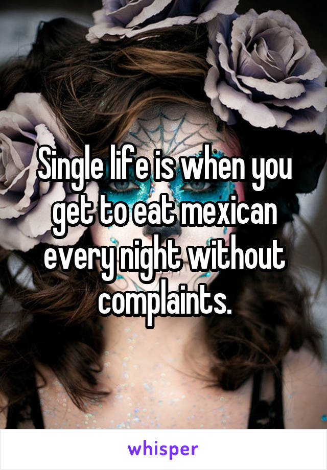 Single life is when you get to eat mexican every night without complaints.